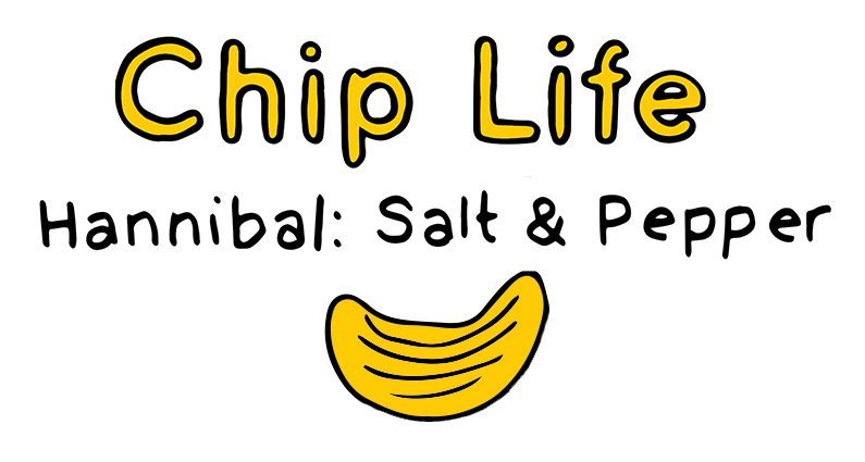 chip life :: hannibal :: salt & pepper