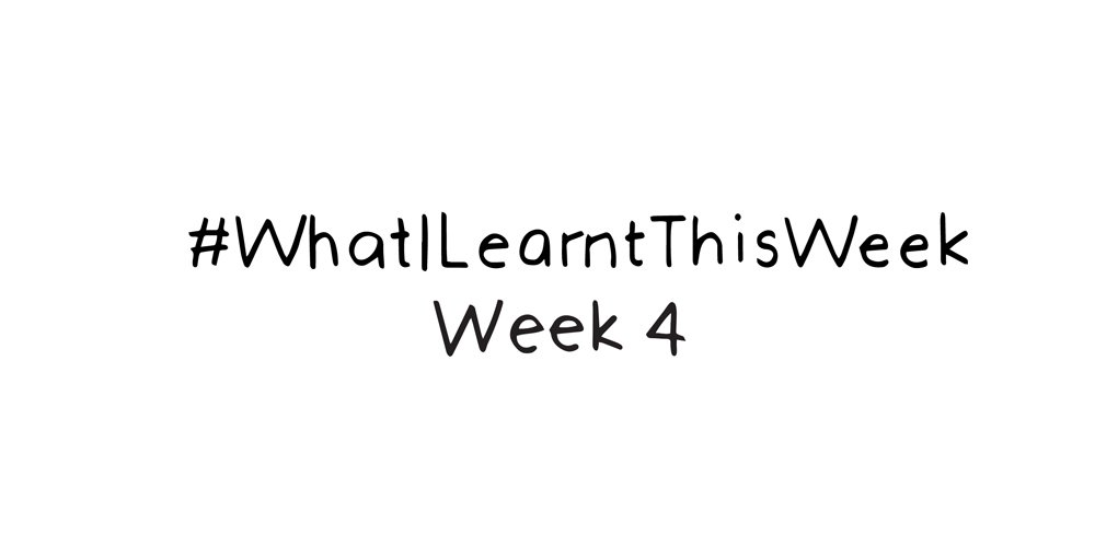 what i learnt this week :: WEEK 4