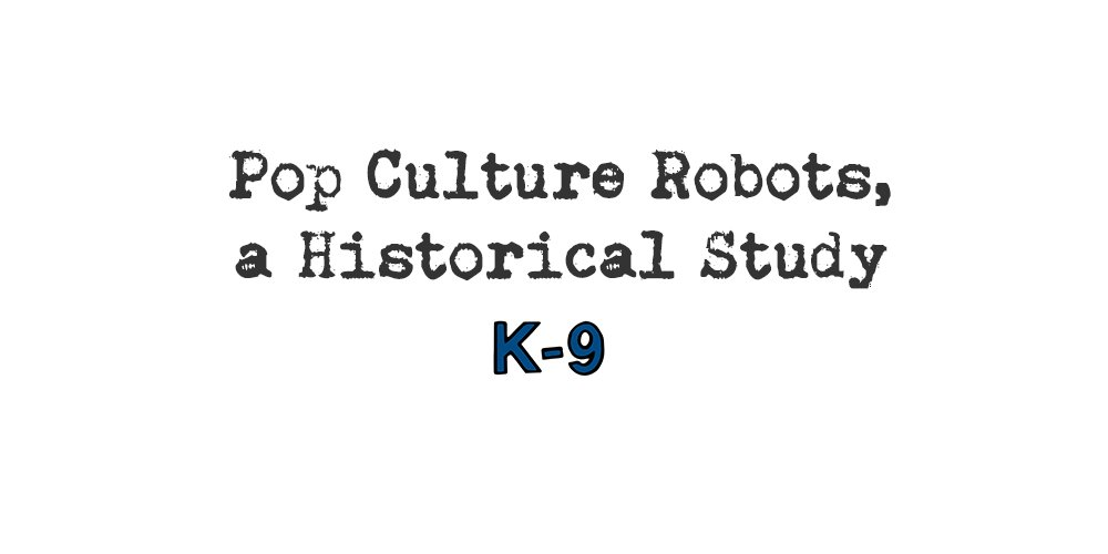 pop culture robots, a historical study: k-9