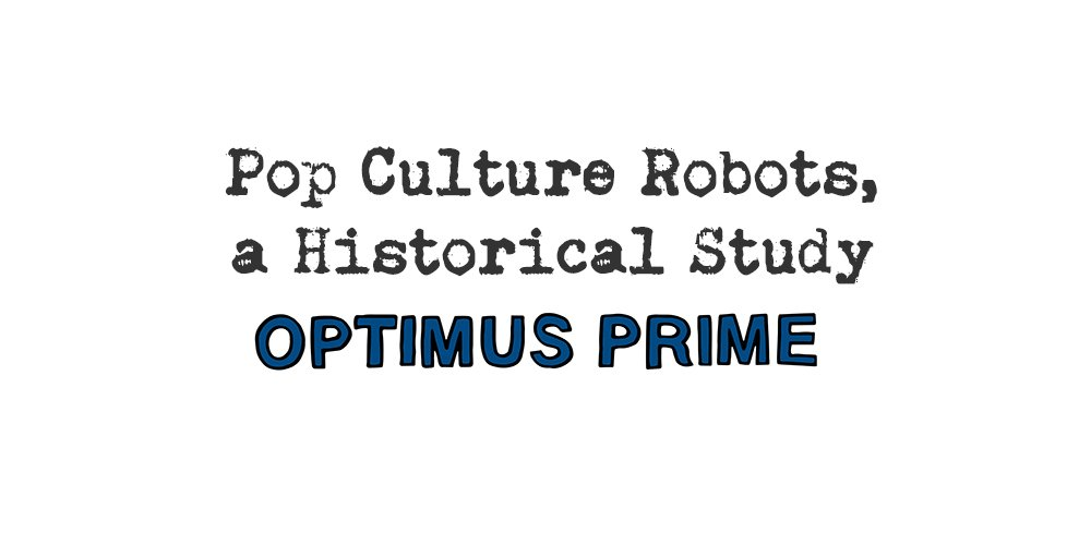 pop culture robots, a historical study: optimus prime
