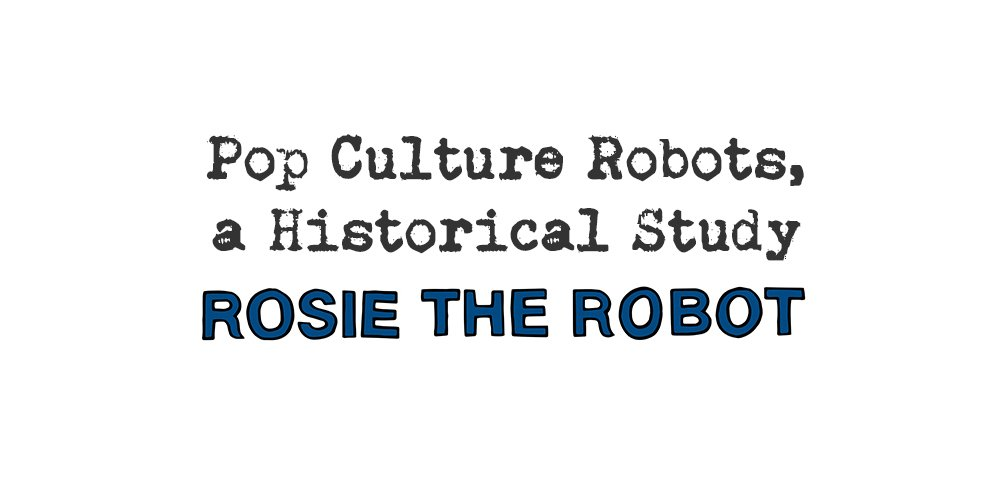 pop culture robots, a historical study: rosie the robot