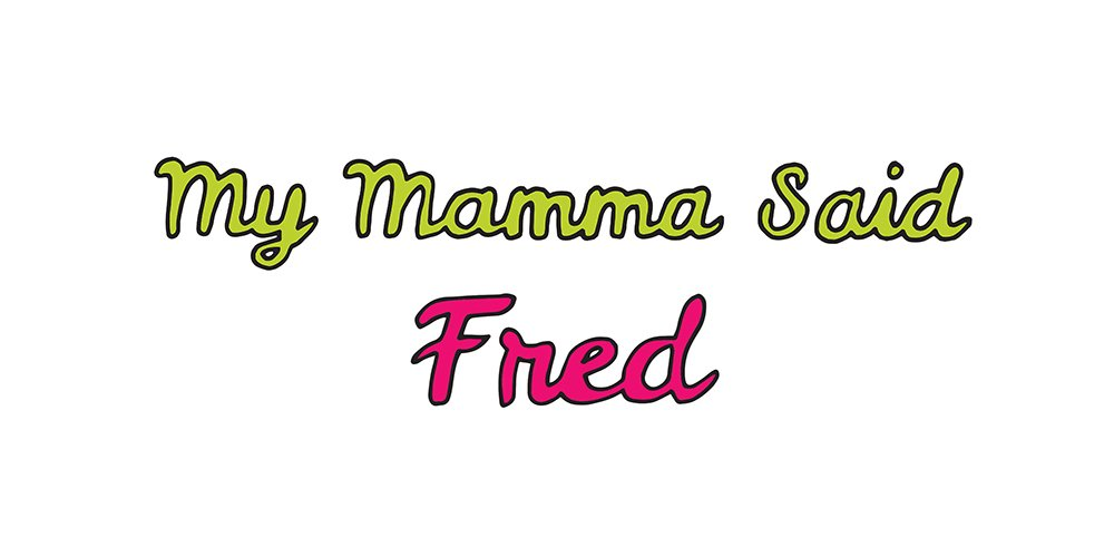 my mamma said: fred