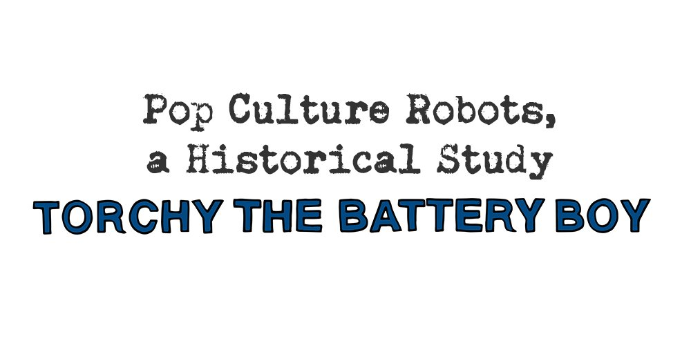 pop culture robots, a historical study: torchy the battery boy