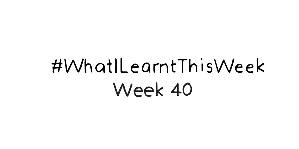 what i learnt this week :: WEEK 40