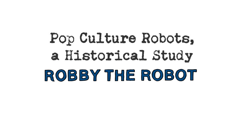 pop culture robots, a historical study: robby the robot