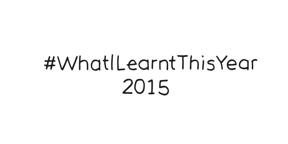 what i learnt this YEAR:: 2015