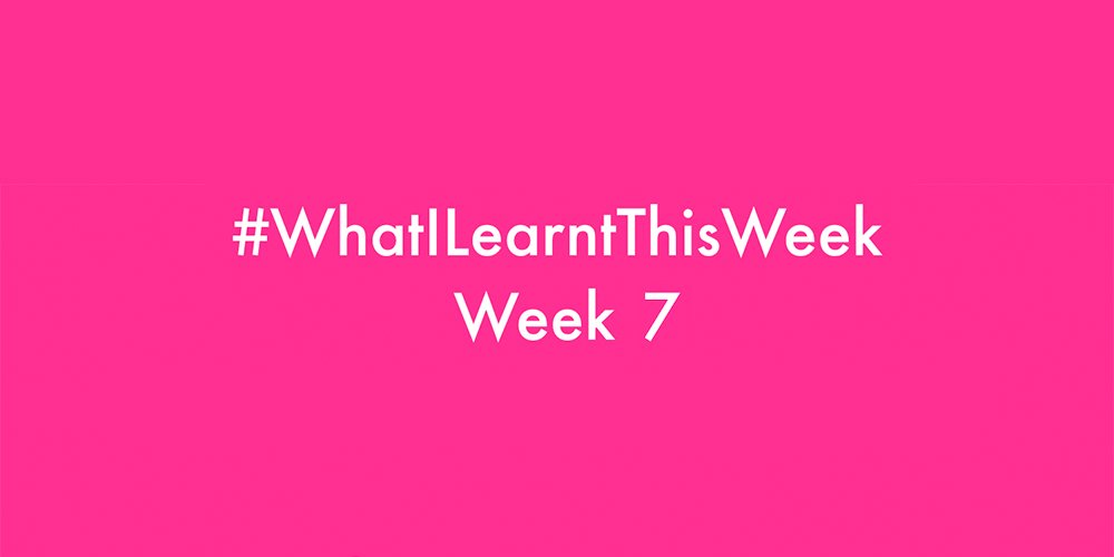 what i learnt this week 2016 :: WEEK 7