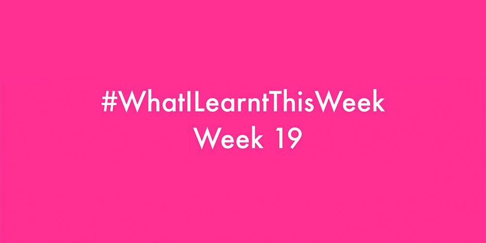 what i learnt this week 2016 :: WEEK 19