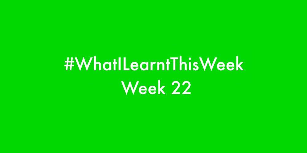 what i learnt this week 2016 :: WEEK 22