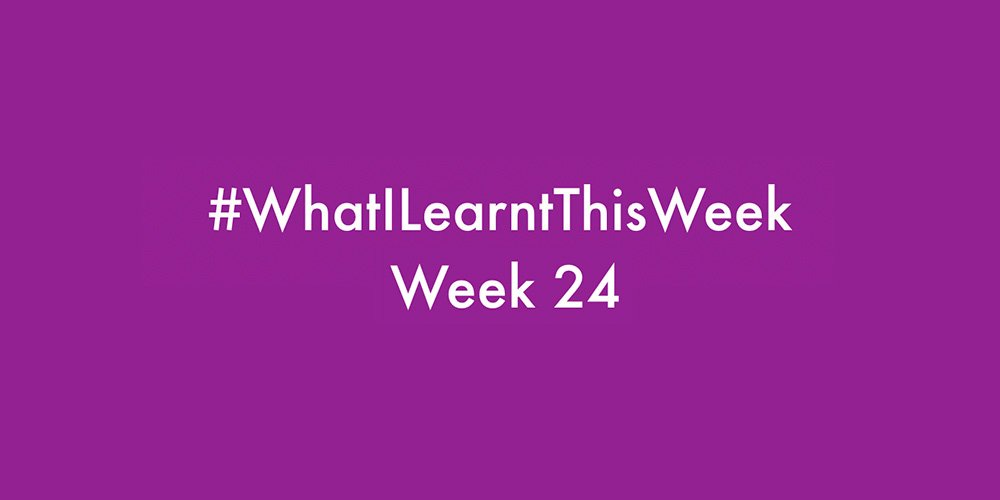 what i learnt this week 2016 :: WEEK 24