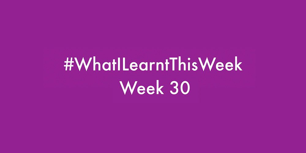 what i learnt this week 2016 :: WEEK 30
