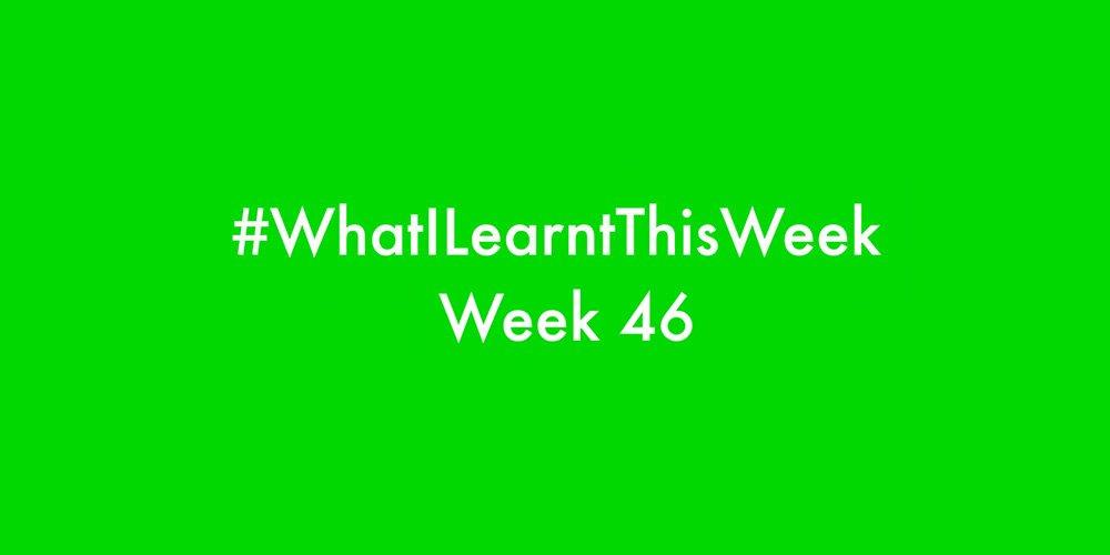 what i learnt this week 2016 :: WEEK 46