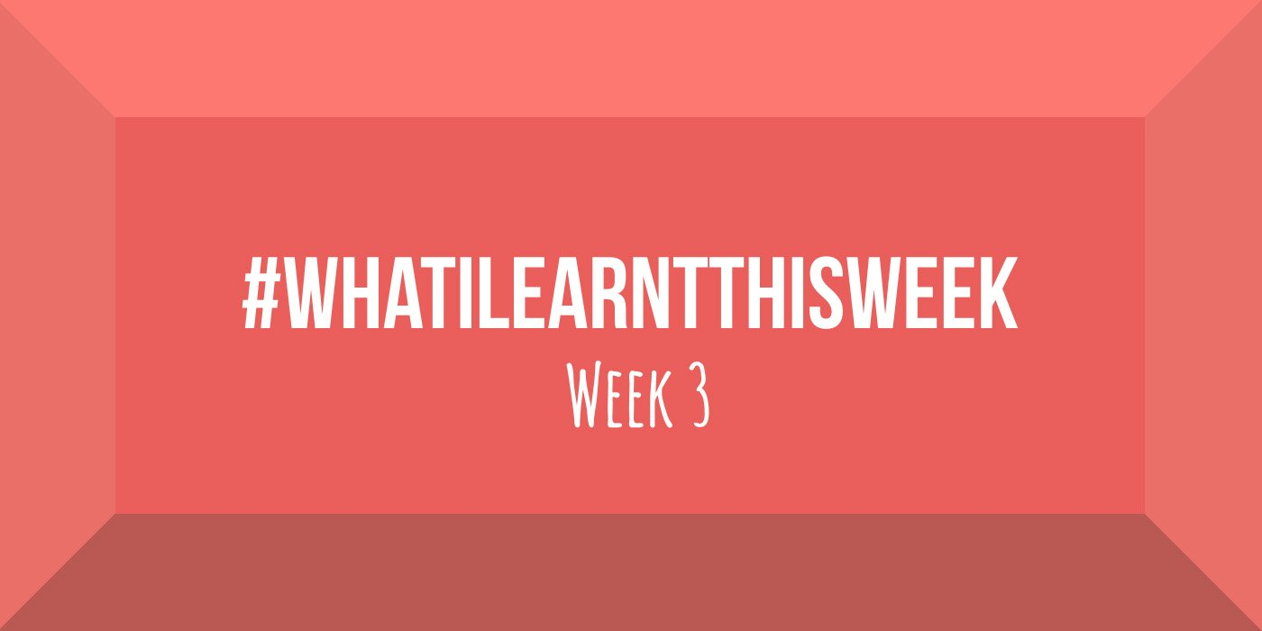 what i learnt this week 2017 :: WEEK 3