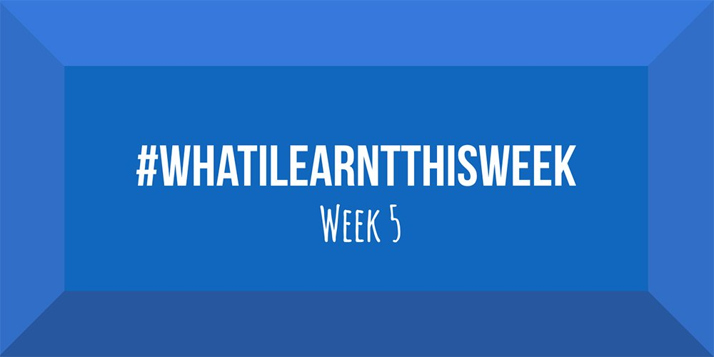 what i learnt this week 2017 :: WEEK 5