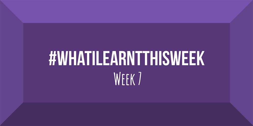 what i learnt this week 2017 :: WEEK 7