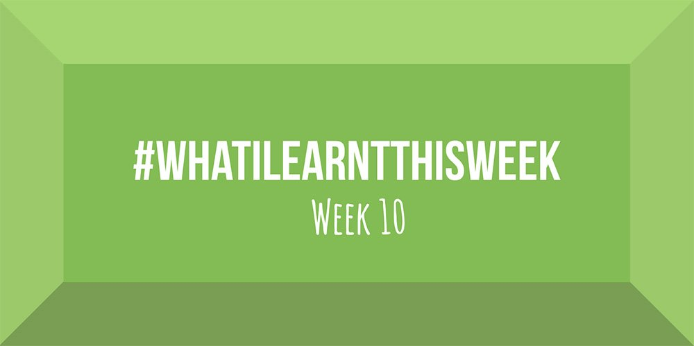 what i learnt this week 2017 :: WEEK 10