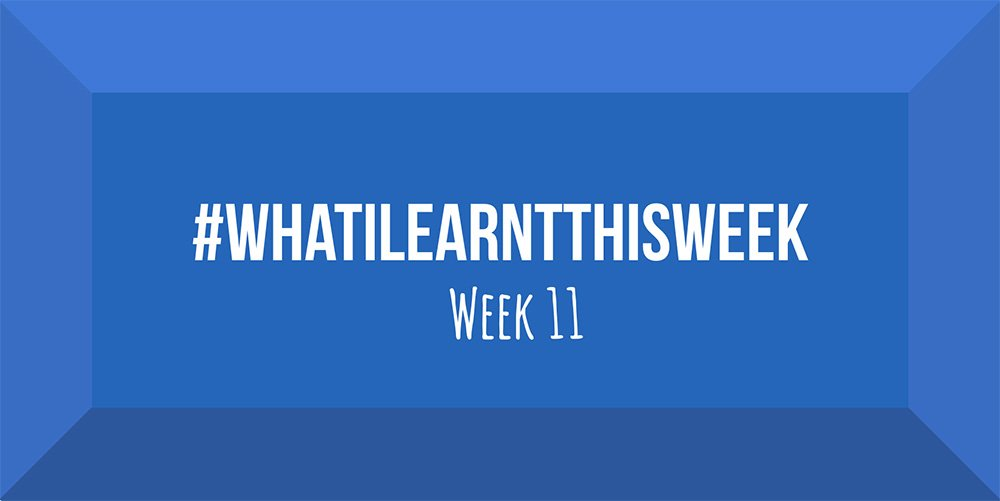 what i learnt this week 2017 :: WEEK 11