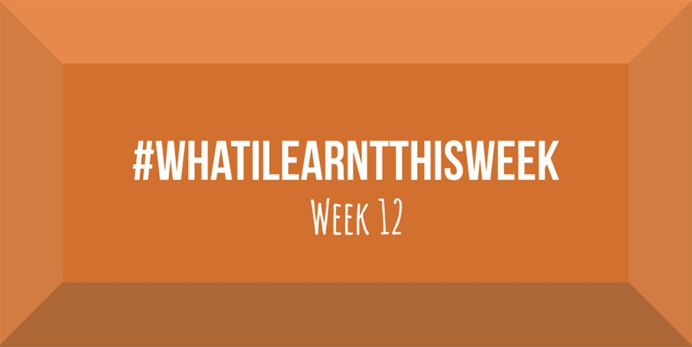 what i learnt this week 2017 :: WEEK 12