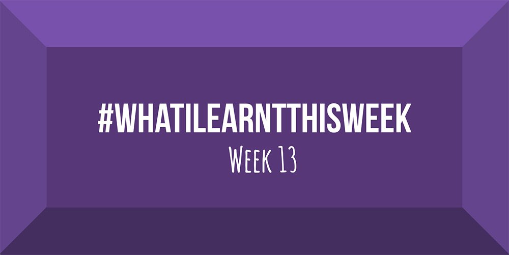 what i learnt this week 2017 :: WEEK 13
