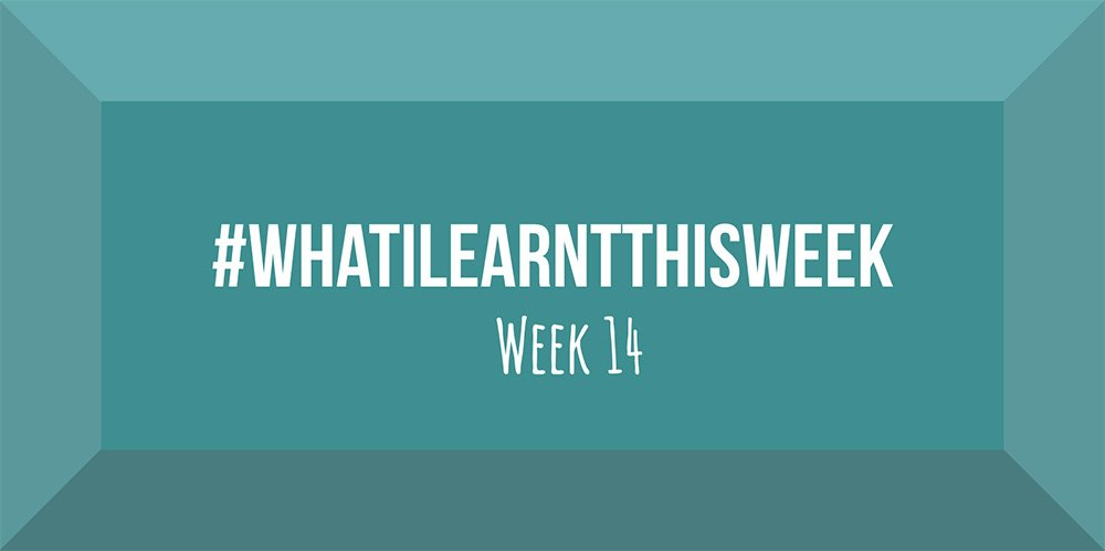 what i learnt this week 2017 :: WEEK 14