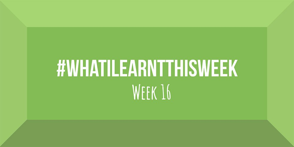 what i learnt this week 2017 :: WEEK 16