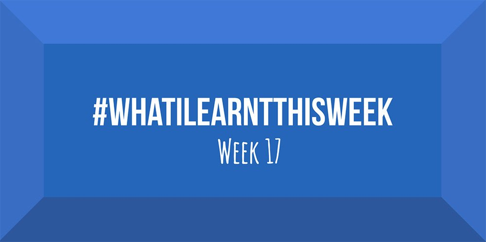 what i learnt this week 2017 :: WEEK 17