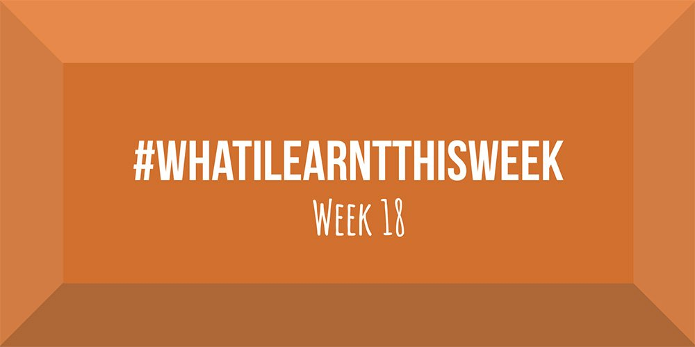 what i learnt this week 2017 :: WEEK 18
