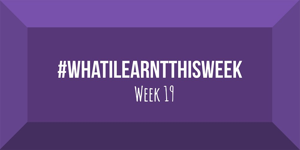 what i learnt this week 2017 :: WEEK 19