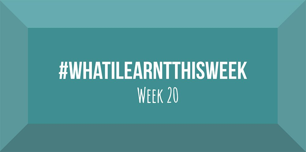 what i learnt this week 2017 :: WEEK 20