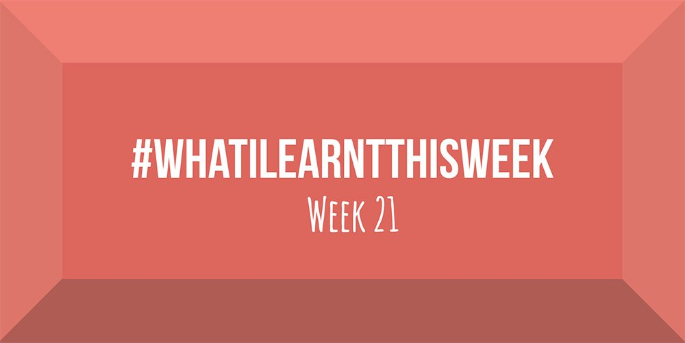 what i learnt this week 2017 :: WEEK 21
