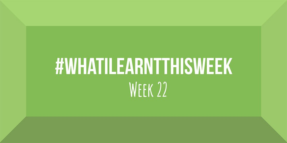 what i learnt this week 2017 :: WEEK 22
