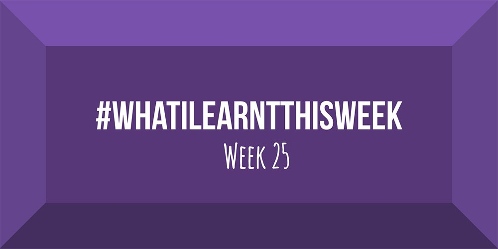 what i learnt this week 2017 :: WEEK 25