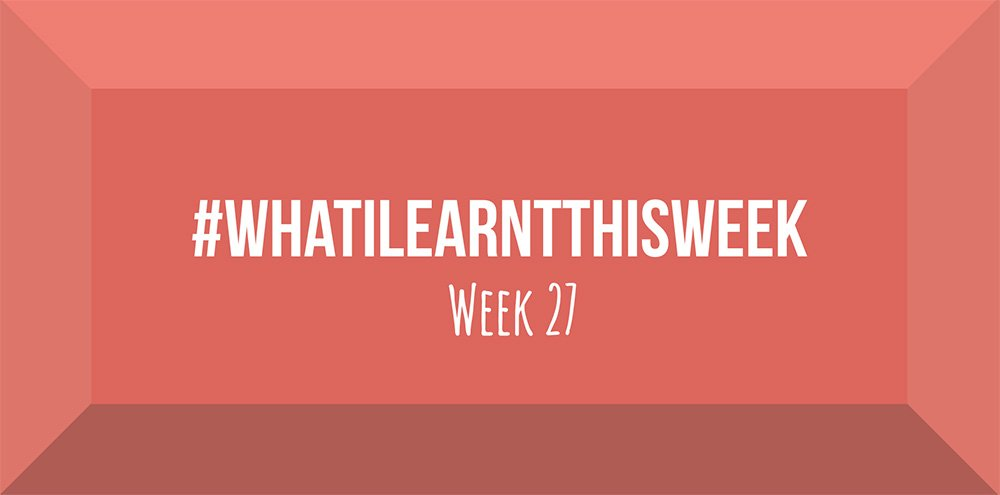 what i learnt this week 2017 :: WEEK 27