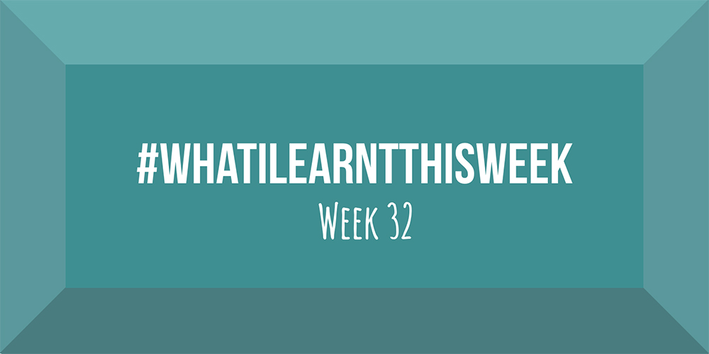 what i learnt this week 2017 :: WEEK 32