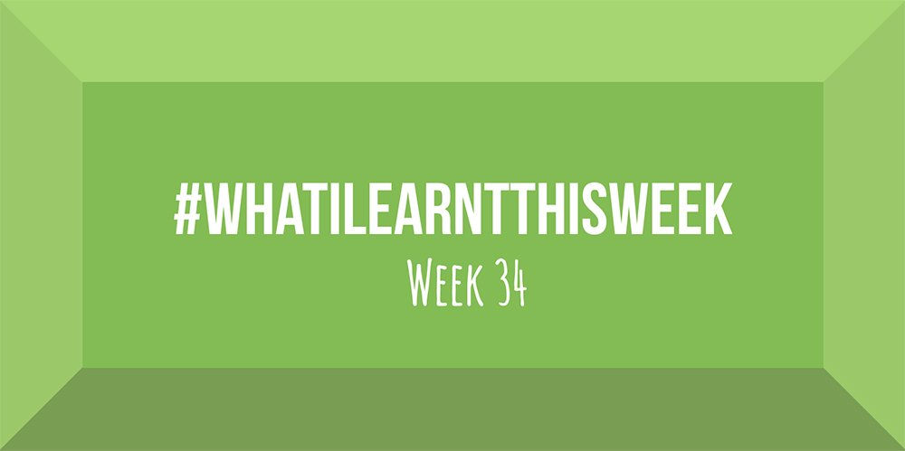 what i learnt this week 2017 :: WEEK 34