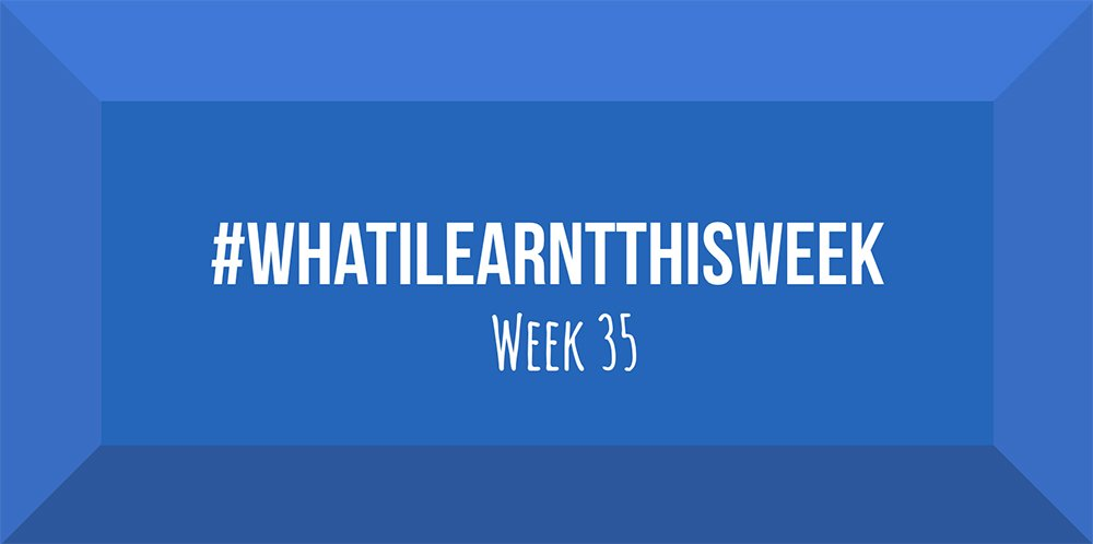 what i learnt this week 2017 :: WEEK 35