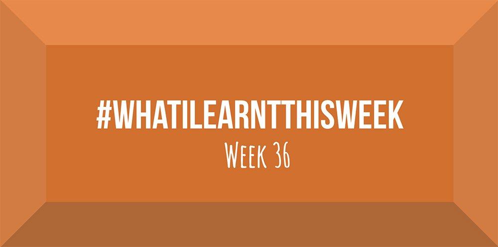 what i learnt this week 2017 :: WEEK 36