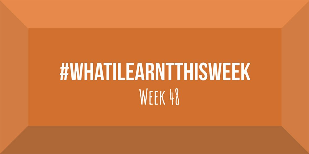 what i learnt this week 2017 :: WEEK 48