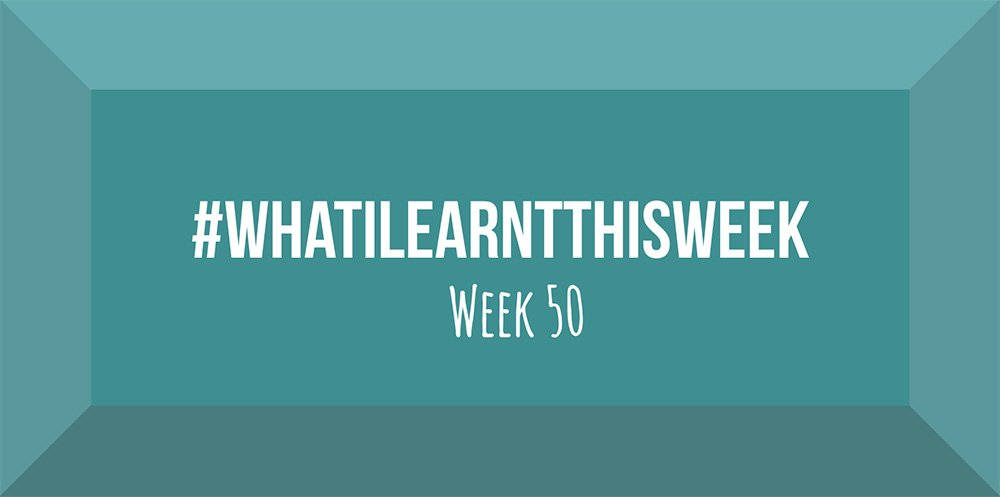 what i learnt this week 2017 :: WEEK 50