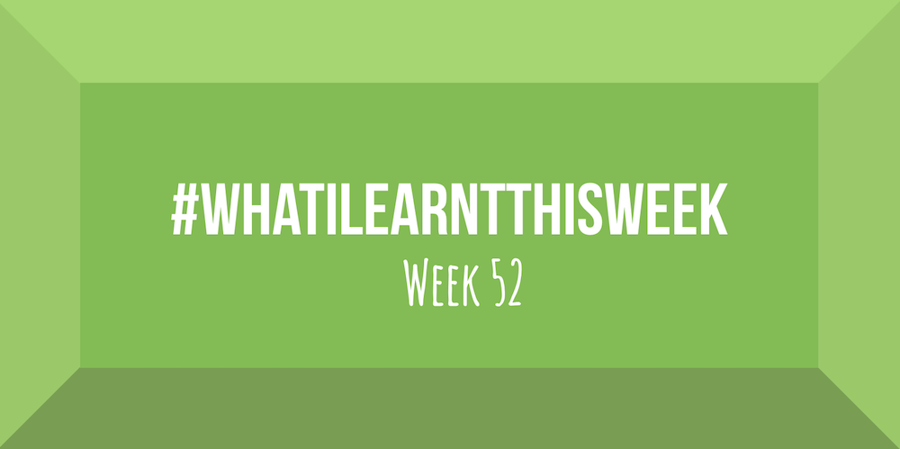 what i learnt this week 2017 :: WEEK 52